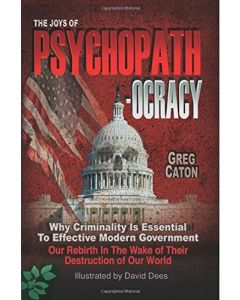 The Joys of Psychopathocracy:  Why Criminality Is Essential To Effective Modern Government, Our Rebirth In The Wake of Their Destruction of Our World -- (Paperback, 2017)