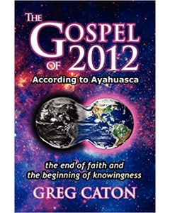The Gospel of 2012 According to Ayahuasca:  The End of Faith and the Beginning of Knowingness -- (Paperback, Final 2013 Edition)